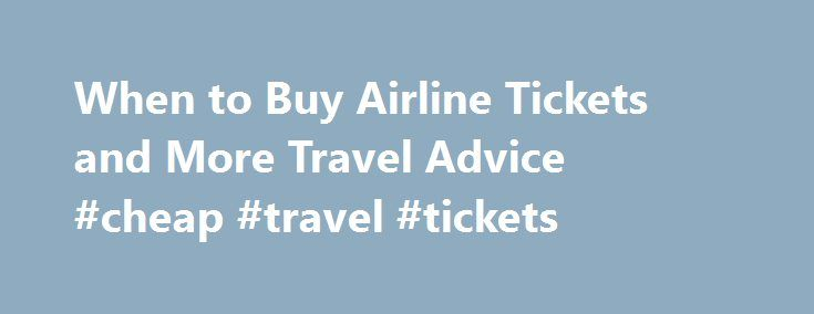 When to Buy Airline Tickets and More Travel Advice #cheap #travel #tickets http://travel.remmont.com/when-to-buy-airline-tickets-and-more-travel-advice-cheap-travel-tickets/  #buy flight tickets # When to Buy Airline Tickets and More Travel Advice Want to find cheapest available flights every time you shop? FareCompare CEO Rick Seaney shares his favorite money-saving tips. LISTEN :  Rick Seaney s podcast of best tips. 5 Ways to Save on Airfare Let s start off with basic advice […]The post…