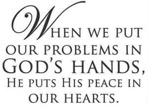 When we put our problems in God's hands, He puts His peace