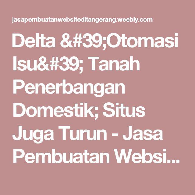 Delta 'Otomasi Isu' Tanah Penerbangan Domestik; Situs Juga Turun - Jasa Pembuatan Website di Tangerang