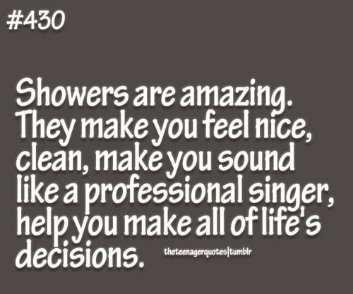 Showers are amazing. They make you feel nice, clean, make you sound like a professional singer, help you make all of life's decisions.  follow teenager quotes