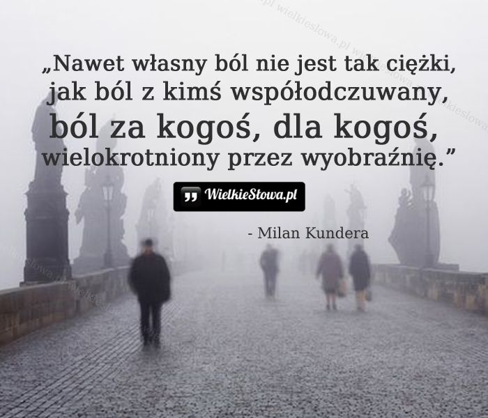 Nawet własny ból nie jest tak ciężki, jak ból z kimś współodczuwany, ból za kogoś, dla kogoś, zwielokrotniony przez wyobraźnię.Milan Kundera   #KunderaMilan,  #Ból,cierpienie,łzy, #Smutek, #Wyobraźnia