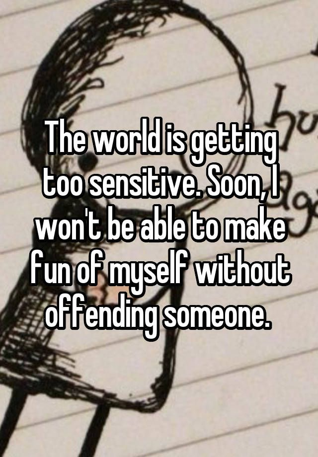 """The world is getting too sensitive. Soon, I won't be able to make fun of myself without offending someone. """