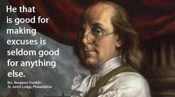 """He that is good for making excuses is seldom good for anything else"" Benjamin Franklin"