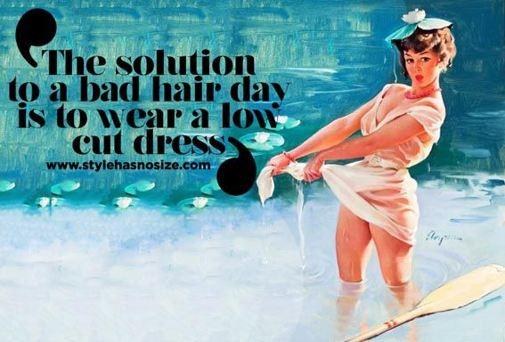 """""""The solution to a bad hair day is to wear a low cut dress."""""""