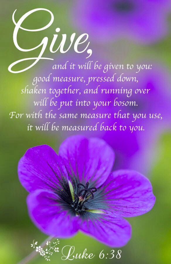 Luke 6:38, give, later will be in abundance , showers with GOD'S BLESSINGS ,AMEN