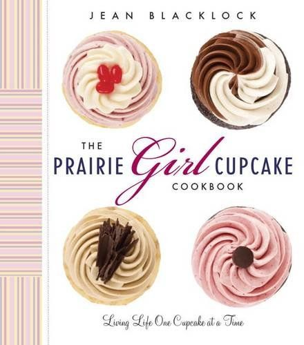 The Prairie Girl Cupcake Cookbook: Living Life One Cupcake at a Time by Jean Blacklock