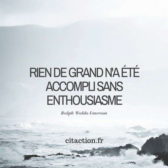 Rien de grand n'a été accompli sans enthousiasme. Ralph Waldo Emerson