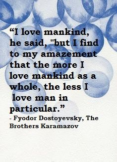 """""""I love mankind, he said, """"but I find to my amazement that the more I love mankind as a whole, the less I  love man in particular.""""  -Fyodor Dostoyevsky, The Brothers Karamazov"""