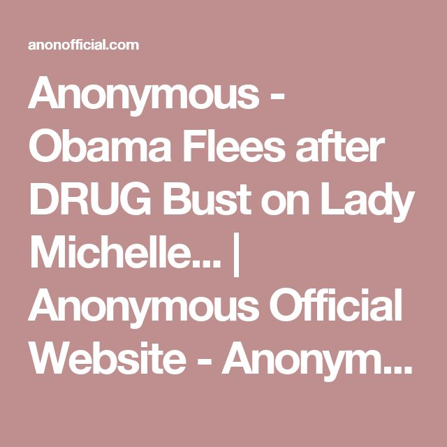 Anonymous - Obama Flees after DRUG Bust on Lady Michelle... | Anonymous Official Website - Anonymous News, Videos, Operations, and more | AnonOfficial.com