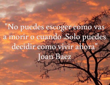 """""""No puedes escoger como vas a morir o cuando .Solo puedes decidir como vivir ahora"""" Joan Baez #frases #8demarzo"""