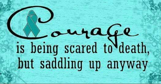 Ovarian Cancer Awareness ~ Courage is being scared to death , but saddling up anyway