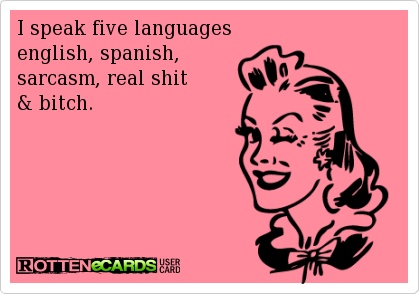 I'm more fluid in sarcasm, real shit, and bitch than in Spanish.