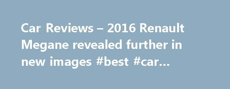 Car Reviews – 2016 Renault Megane revealed further in new images #best #car #rental #deals http://usa.remmont.com/car-reviews-2016-renault-megane-revealed-further-in-new-images-best-car-rental-deals/  #new car reviews # Thread: Car Reviews – 2016 Renault Megane revealed further in new images Car Reviews – 2016 Renault Megane revealed further in new images A mighty collection of new on-road photos for the next-generation 2016 Renault Megane have been handed down today, ahead of the five-door…