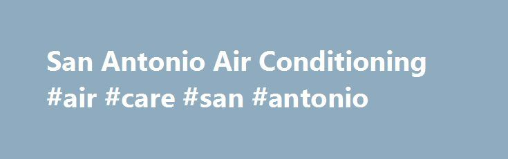 San Antonio Air Conditioning #air #care #san #antonio http://france.remmont.com/san-antonio-air-conditioning-air-care-san-antonio/  # We service all of your air conditioning and pest control needs 365 days a year. Schedule Your Service Today San Antonio AC, Heating Pest Control Services Your Property Improvement Experts Since 1974 Air Care Home Solutions Air Conditioning Pest Control has proudly provided first-class pest control, heating, and AC services in San Antonio since 1974. We are…