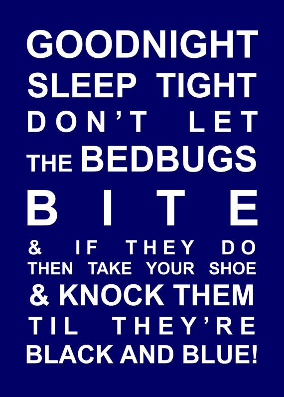 Goodnight, Sleep Tight, Don't let the bedbugs bite, & if they do, then take your shoe & knock them till they're black & blue! ;)