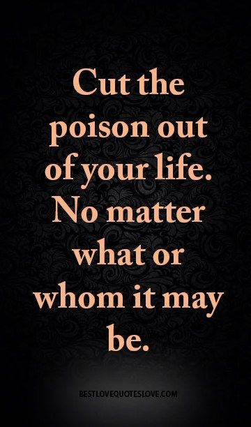 Cut the poison out of your life. No matter what or whom it may be.
