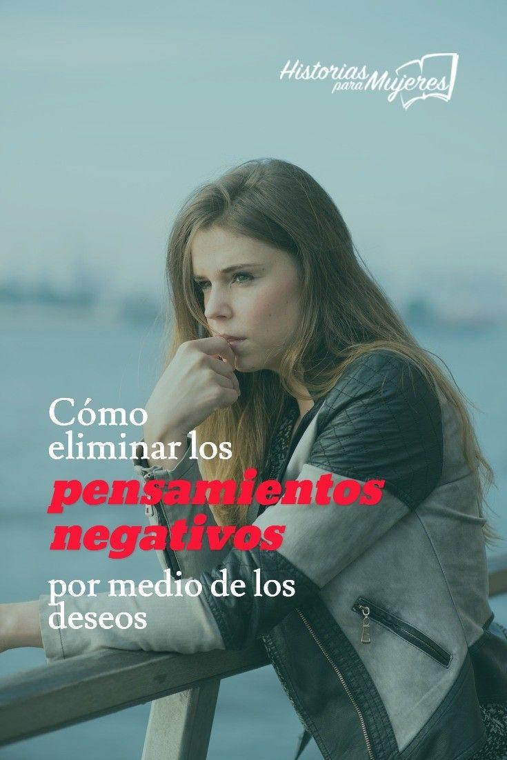 Sabías que puedes eliminar tus pensamientos negativos por medio de los deseos? #HistoriasParaMujeres #PensamientosNegativos #FuerzaInterior www.historiasparamujeres.com