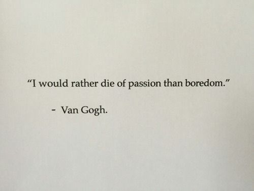 I would rather die of passion than boredom.