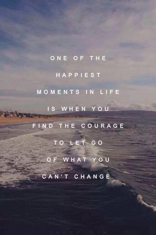 Einer der glücklichsten Momente im Leben ist, wenn Sie den Mut finden, loszulassen, was Sie nicht ändern können.