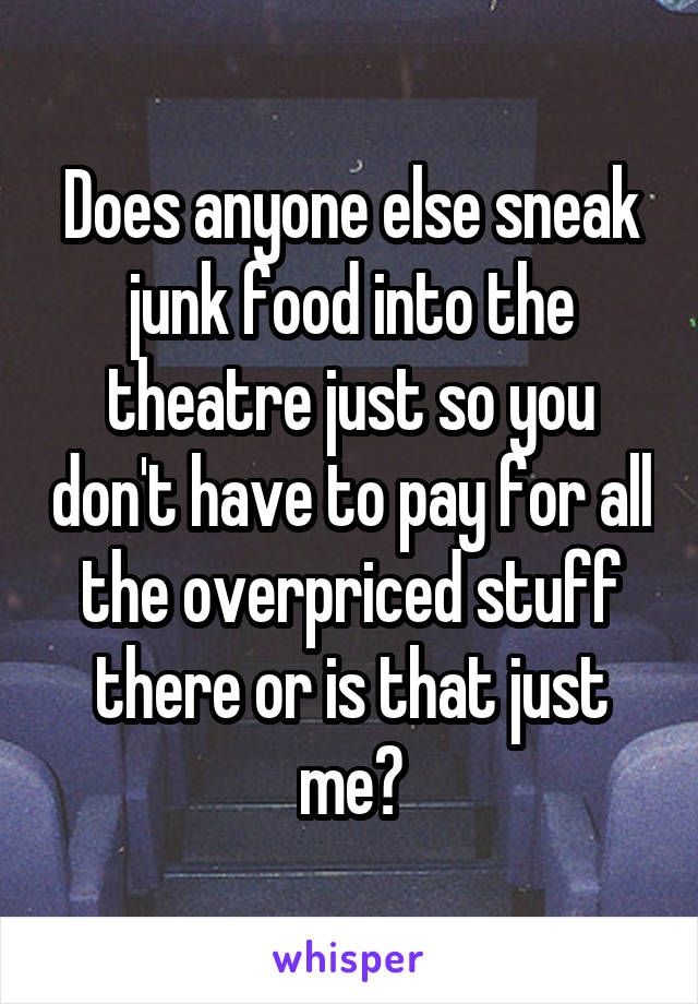 Does anyone else sneak junk food into the theatre just so you don't have to pay for all the overpriced stuff there or is that just me?
