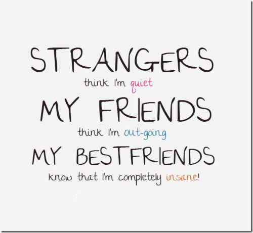 STRANGERS: think I'm quiet.                     MY FRIENDS: think I'm out-going.            MY BEST FRIENDS: know that I'm completely insane!