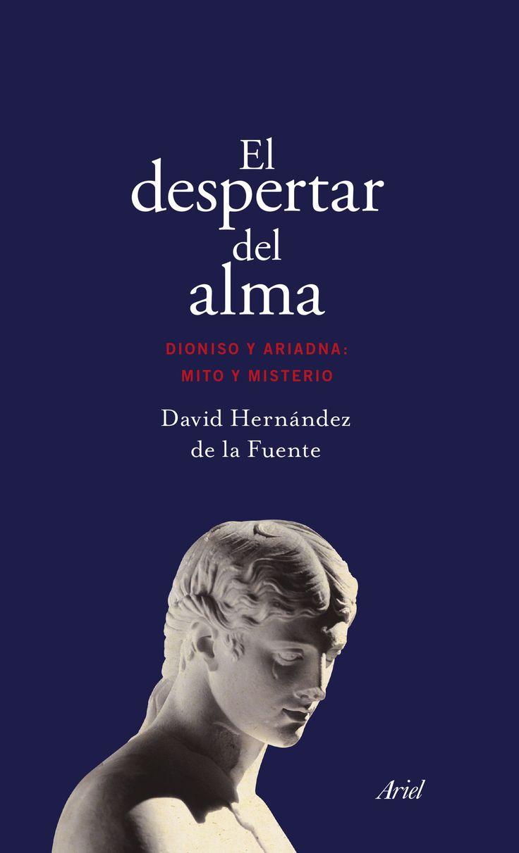 El despertar del alma : Dioniso y Ariadna : mito y misterio /David Hernández de la Fuente.-- Barcelona : Ariel, 2017.