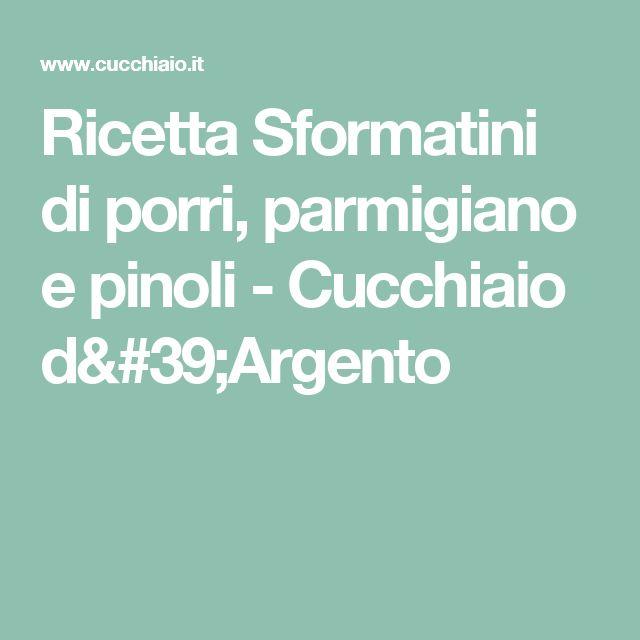 Ricetta Sformatini di porri, parmigiano e pinoli - Cucchiaio d'Argento