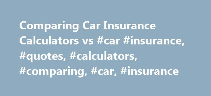 Comparing Car Insurance Calculators vs #car #insurance, #quotes, #calculators, #comparing, #car, #insurance http://alabama.remmont.com/comparing-car-insurance-calculators-vs-car-insurance-quotes-calculators-comparing-car-insurance/  # Car Insurance Quotes vs. Calculators Shopping for Car Insurance: Comparing Calculators and Quotes Many consumers today go online when they are beginning to search for products and investigate prices. The search for car insurance is no different. Online research…