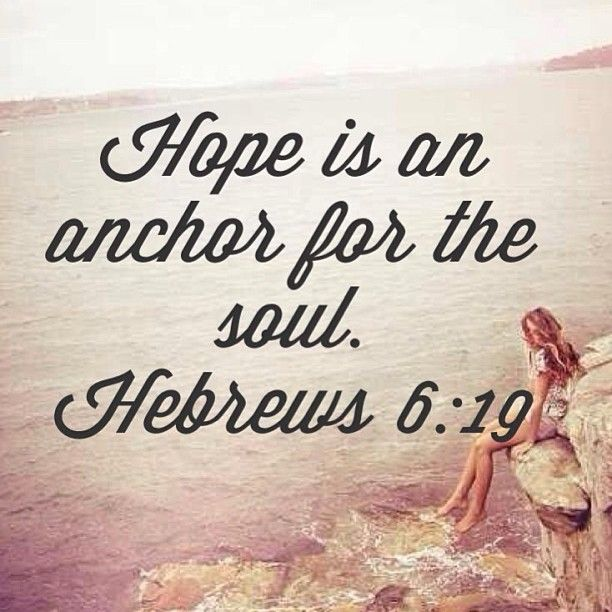 Hope is an anchor for the soul. Hebrews 6:19