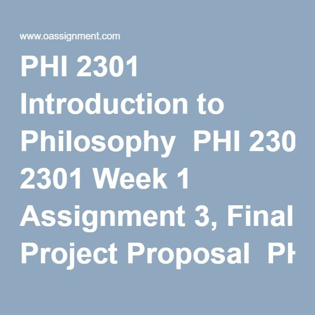 PHI 2301 Introduction to Philosophy  PHI 2301 Week 1 Assignment 3, Final Project Proposal  PHI 2301 Week 1 DQ 1 and 2    PHI 2301 Week 2 Assignment 2, Platonic Dialogue  PHI 2301 Week 2 Assignment 3, Final Project  PHI 2301 Week 2 DQ 1 and 2    PHI 2301 Week 3 Assignment 2, Human Freedom and Personal Identity  PHI 2301 Week 3 Assignment 3, Analysis of Current Event  PHI 2301 Week 3 DQ 1 and 2    PHI 2301 Week 4 Assignment 2, Religious Pluralism  PHI 2301 Week 4 Assignment 3, Analysis of…