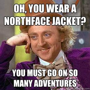 """Oh, you wear a Northface Jacket? You must go on so many adventures."""