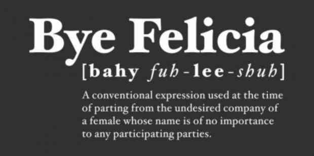 """Here are 20 examples of when it's perfect to use the """"Bye Felicia"""" meme in real life and it's time to move on."""