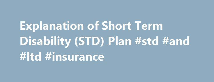 "Explanation of Short Term Disability (STD) Plan #std #and #ltd #insurance http://malta.remmont.com/explanation-of-short-term-disability-std-plan-std-and-ltd-insurance/  # Explanation of Short Term Disability (STD) Plan Who is eligible to participate in the STD Plan? When does coverage become effective? What is the elimination period? What is the definition of ""disabled?"" Am I required to use sick days while I am not working? Vacation Days? Personal Holidays? What amount of short term…"