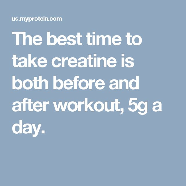 The best time to take creatine is both before and after workout, 5g a day.