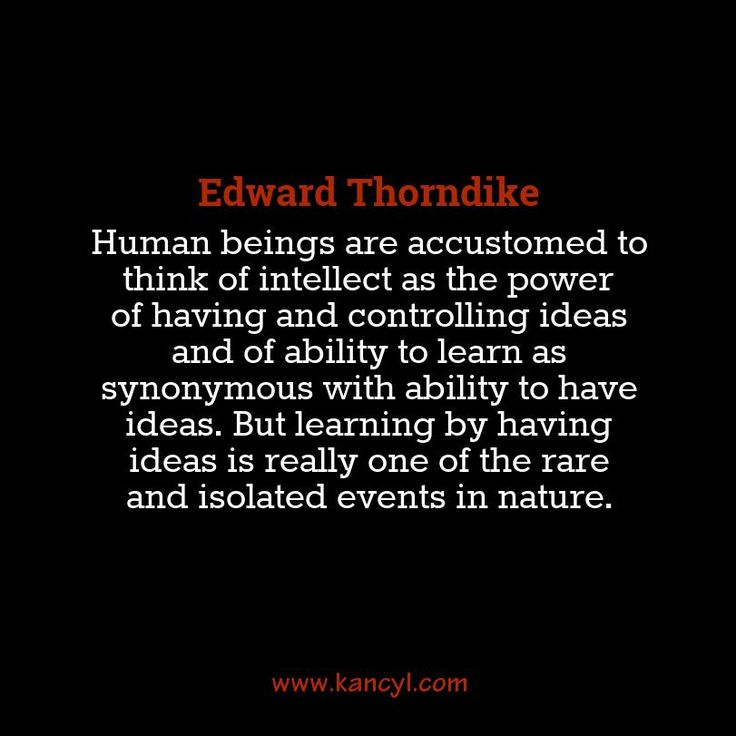 """""""Human beings are accustomed to think of intellect as the power of having and controlling ideas and of ability to learn as synonymous with ability to have ideas. But learning by having ideas is really one of the rare and isolated events in nature."""", Edward Thorndike"""