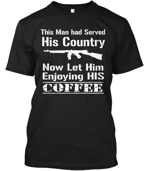 This Man Had Served His Country Now Let Him Enjoying His Coffee Black T-Shirt Front