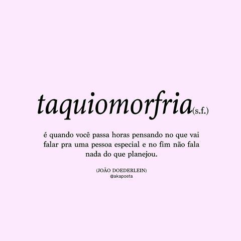 Taquiomorfria: é quando você passa horas pensando no que vai falar pra uma pessoa especial e no fim não fala nada do que planejou. JOÃO DOEDERLEIN