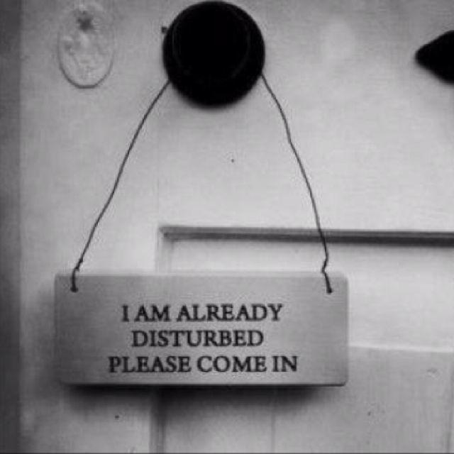 I am already disturbed please come in.