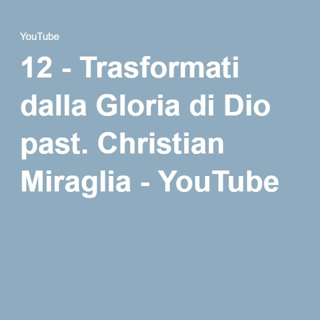 12 - Trasformati dalla Gloria di Dio past. Christian Miraglia - YouTube