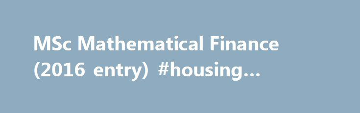 MSc Mathematical Finance (2016 entry) #housing #finance http://finance.remmont.com/msc-mathematical-finance-2016-entry-housing-finance/  #mathematical finance # MSc Mathematical Finance / Overview Year of entry: 2016 Degree awarded Master of Science Duration 12 Months. [Full-Time] Entry requirements Applicants should be on track for at least a good upper second class honours degree, or overseas equivalent, in mathematics, including evidence of performance at that level in key areas such as…