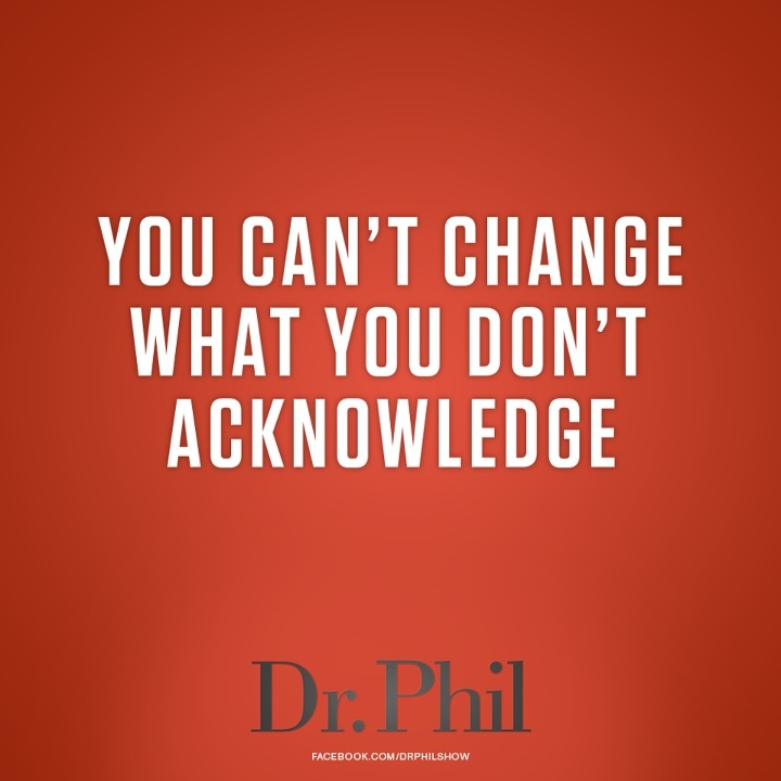 You can't change what you don't acknowledge. - Dr. Phil
