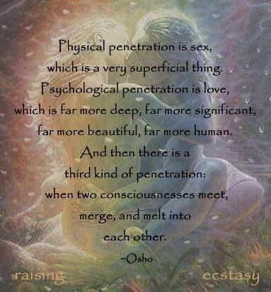 Physical penetration is sex, which is a very superficial thing. Psychological penetration is Love, which is far more deep, far more significant, far more beautiful, far more human. Then there is a third kind of penetration: when two Consciousnesses meet, melt and merge into each other. Osho
