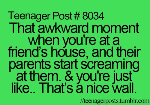 Its so awkward. Well...it is if your just at a friends house. If I'm at my best friends house and their parents yell at them. I sit there just smiling like a idiot or hug them from behind as they get yelled at. It deepens on why they are getting yelled at.