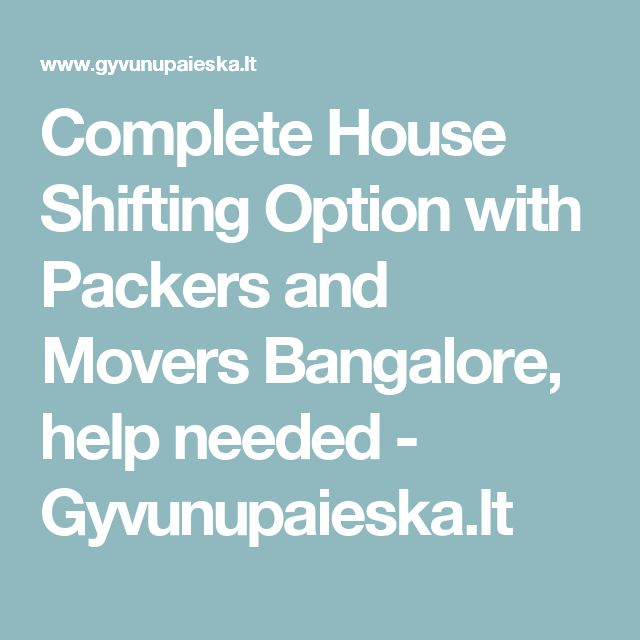 Complete House Shifting Option with Packers and Movers Bangalore, help needed - Gyvunupaieska.lt