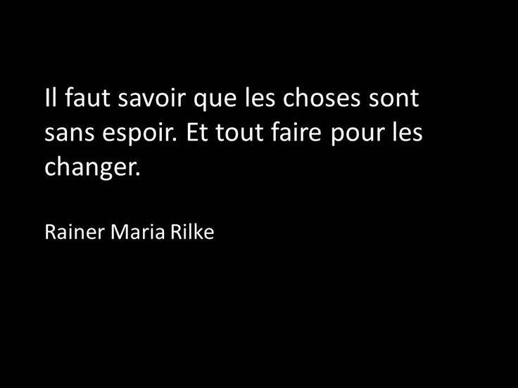 Il faut savoir que les choses sont sans espoir. Et tout faire pour les changer. Rilke