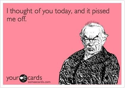 I thought of you today, and it pissed me off.  So true...