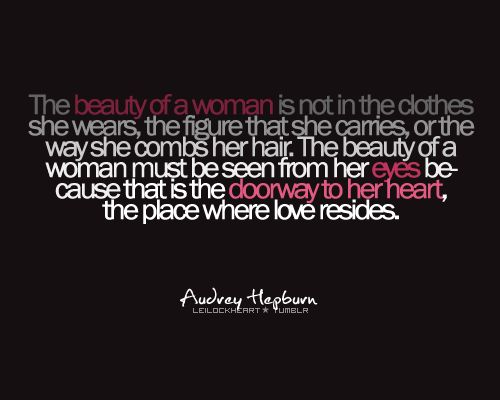 """The beauty of a woman is not in the clothes she wears, the figure that she carries, or the way she combs her hair. The beauty of a woman must be seen from her eyes because that is the doorway to her heart, the place where love resides."" - Audrey Hepburn - QUOTES - words: Quotes About, Inspiration, Beauty Quotes, Audrey Hepburn Quotes, So True, Thought, Favorite Quotes, Eye"