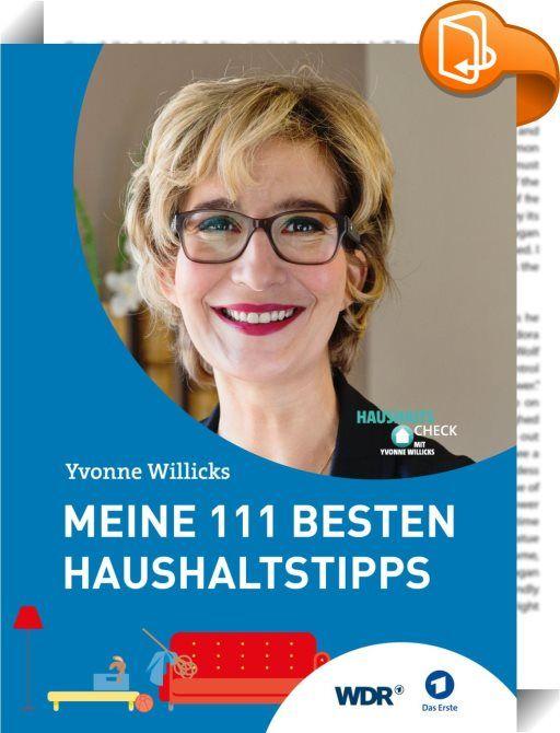 Meine 111 besten Haushaltstipps    ::  Moderatorin Yvonne Willicks hat einen fünfköpfigen Haushalt gemanagt, bevor sie vor gut zehn Jahren als Haushaltsexpertin und Verbraucherjournalistin ins deutsche Fernsehen wechselte. Als Moderatorin der WDR-Sendung Servicezeit und des ARD/WDR-Formats DER Haushaltscheck mit Yvonne Willicks gibt sie Tipps zur effektiven und nachhaltigen Haushaltsführung – immer ganz nah dran an den Problemen und Nöten des Alltags. Yvonne Willicks weiß: Jeder brauch...