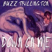 Down On Me by Buzz Trillington on SoundCloud