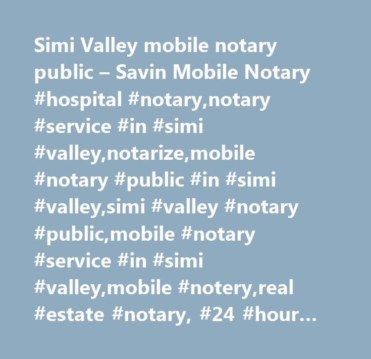 Simi Valley mobile notary public – Savin Mobile Notary #hospital #notary,notary #service #in #simi #valley,notarize,mobile #notary #public #in #simi #valley,simi #valley #notary #public,mobile #notary #service #in #simi #valley,mobile #notery,real #estate #notary, #24 #hour #notary #service,traveling #notary,notary #for #loan #signings,certified #notary,notary #for #loan #documents,permission #to #travel,notary #for #deeds #and #trusts,affidavit #of #support,traveling #minor, #notarize…